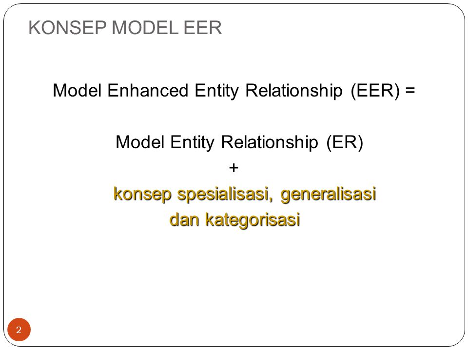 KONSEP MODEL EER Model Enhanced Entity Relationship (EER) = Model Entity Relationship (ER) + konsep spesialisasi, generalisasi dan kategorisasi