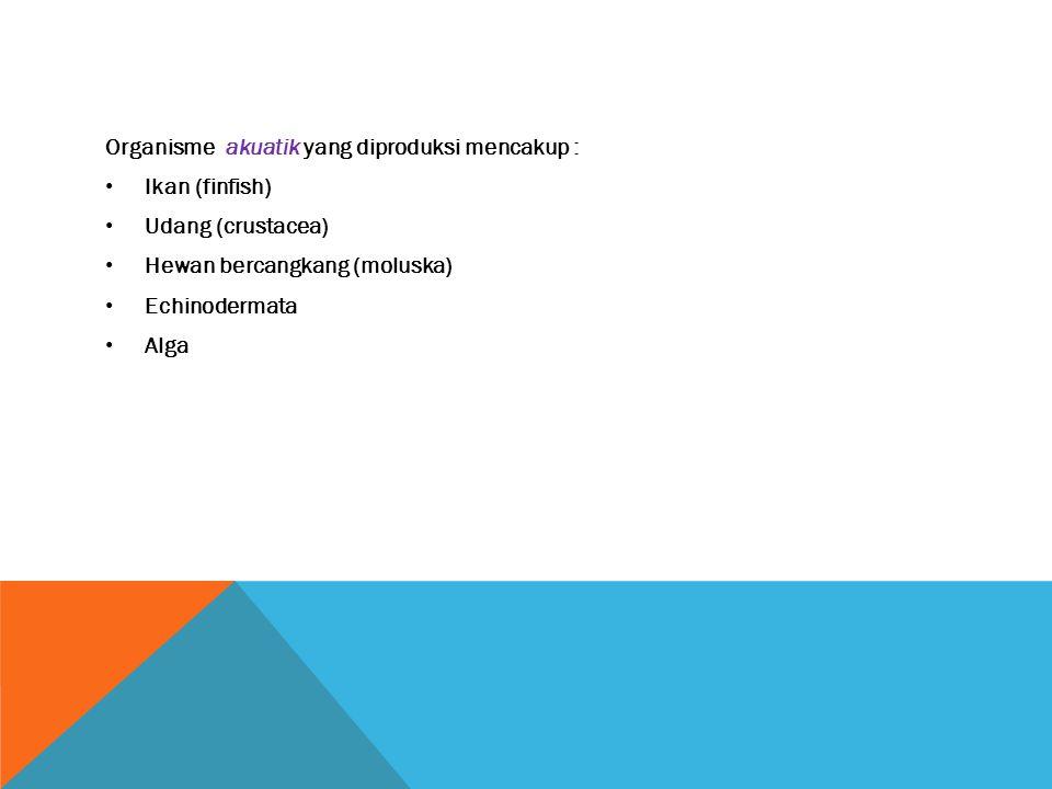 Organisme akuatik yang diproduksi mencakup :