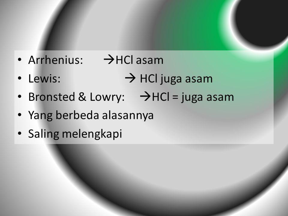 Arrhenius: HCl asam Lewis:  HCl juga asam. Bronsted & Lowry: HCl = juga asam.