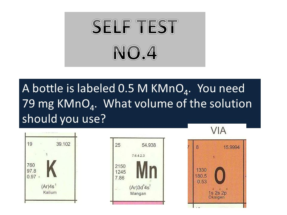 SELF TEST NO.4 A bottle is labeled 0.5 M KMnO4. You need 79 mg KMnO4.