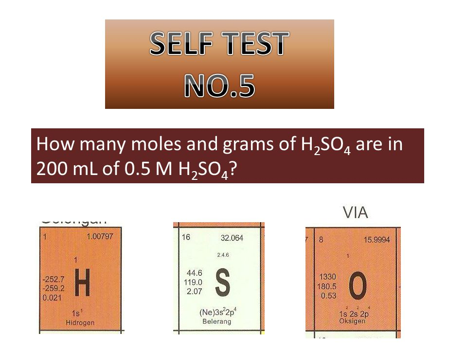 SELF TEST NO.5 How many moles and grams of H2SO4 are in 200 mL of 0.5 M H2SO4