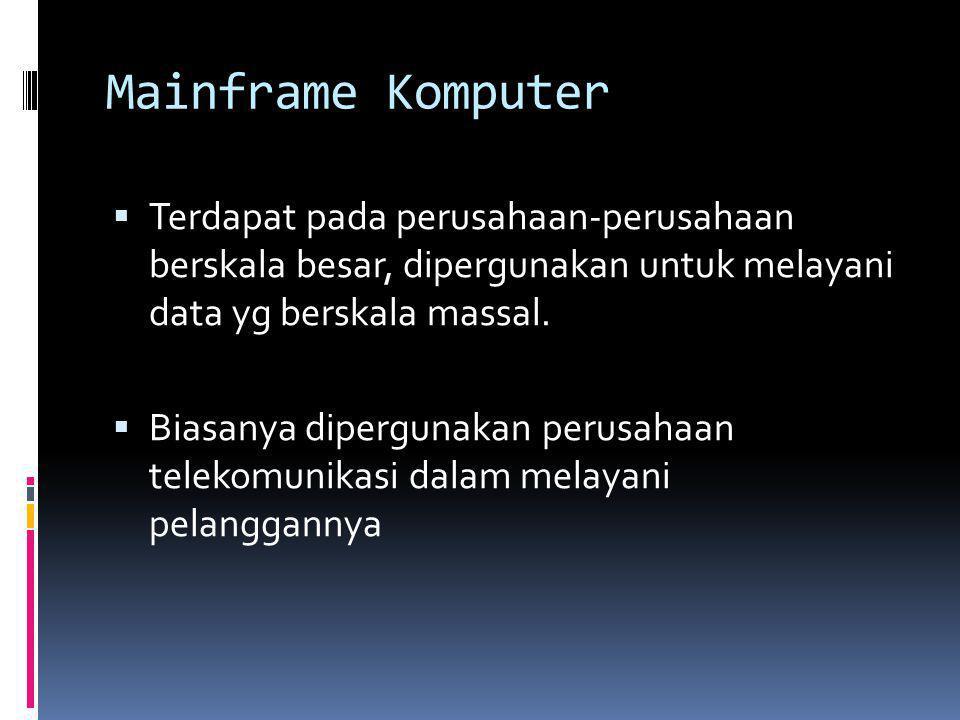 Mainframe Komputer Terdapat pada perusahaan-perusahaan berskala besar, dipergunakan untuk melayani data yg berskala massal.