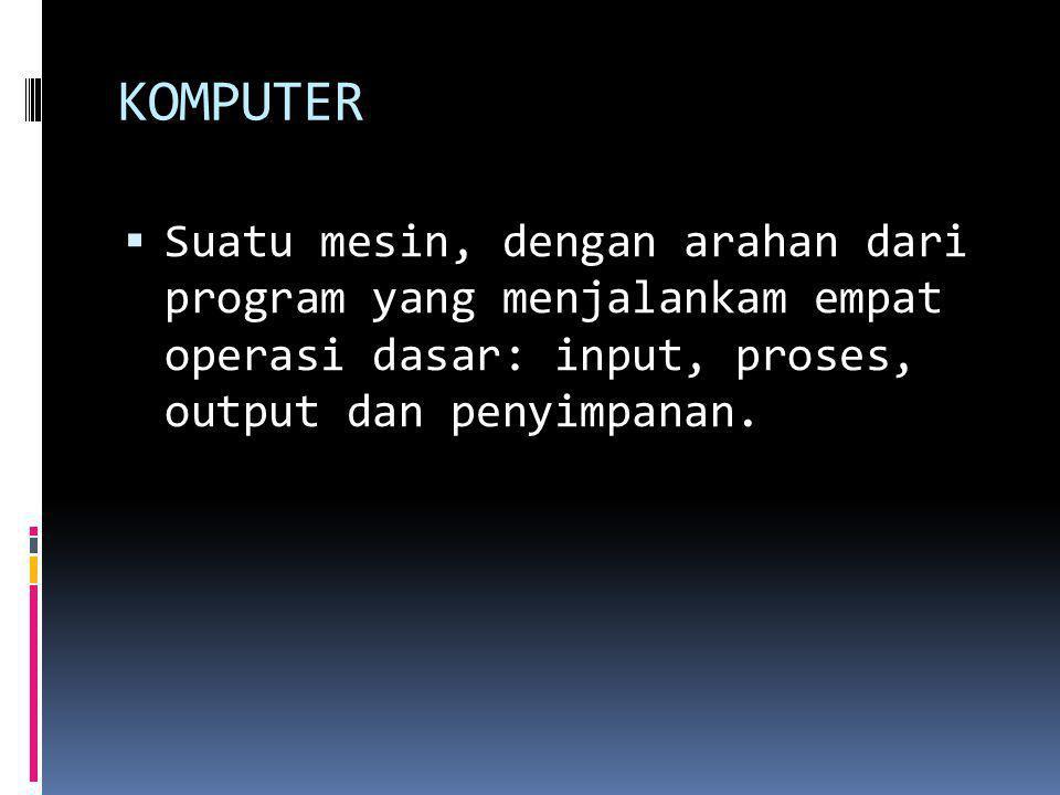 KOMPUTER Suatu mesin, dengan arahan dari program yang menjalankam empat operasi dasar: input, proses, output dan penyimpanan.