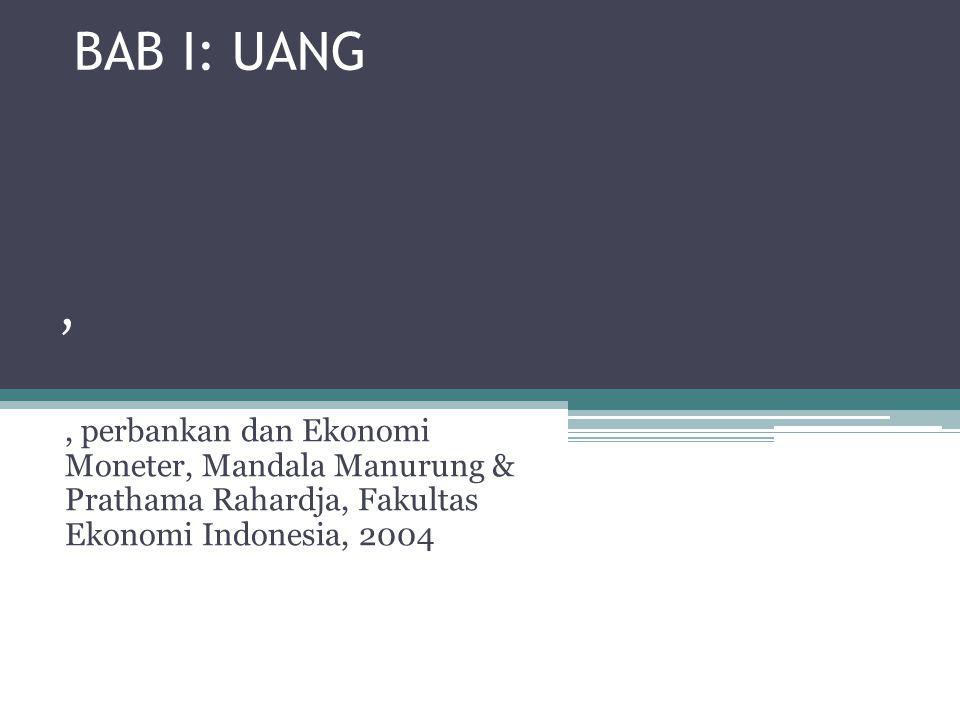 BAB I: UANG , , perbankan dan Ekonomi Moneter, Mandala Manurung & Prathama Rahardja, Fakultas Ekonomi Indonesia, 2004.