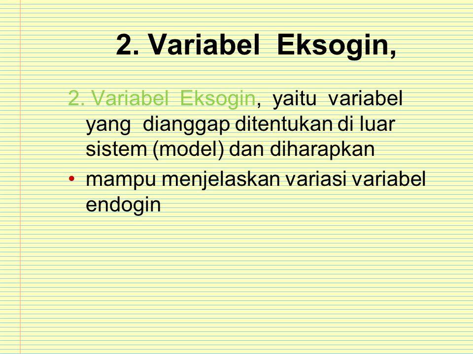 2. Variabel Eksogin, 2. Variabel Eksogin, yaitu variabel yang dianggap ditentukan di luar sistem (model) dan diharapkan.