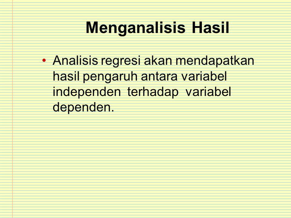 Menganalisis Hasil Analisis regresi akan mendapatkan hasil pengaruh antara variabel independen terhadap variabel dependen.