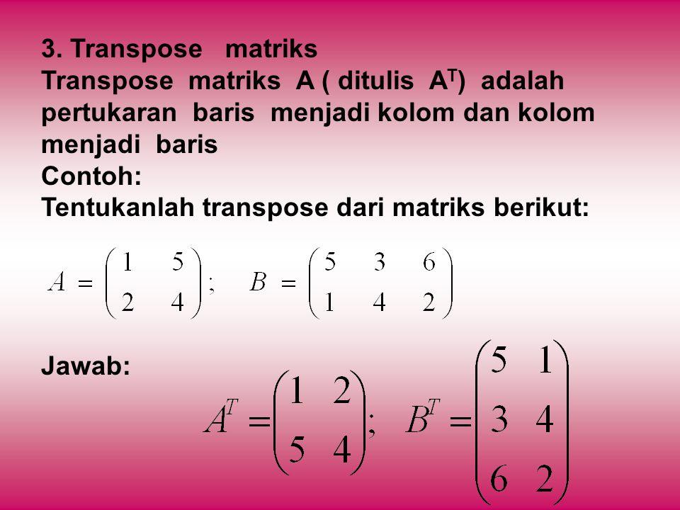 3. Transpose matriks Transpose matriks A ( ditulis AT) adalah pertukaran baris menjadi kolom dan kolom menjadi baris.