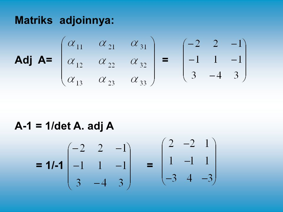 Matriks adjoinnya: Adj A= = A-1 = 1/det A.