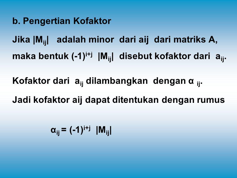 b. Pengertian Kofaktor Jika |Mij| adalah minor dari aij dari matriks A, maka bentuk (-1)i+j |Mij| disebut kofaktor dari aij.