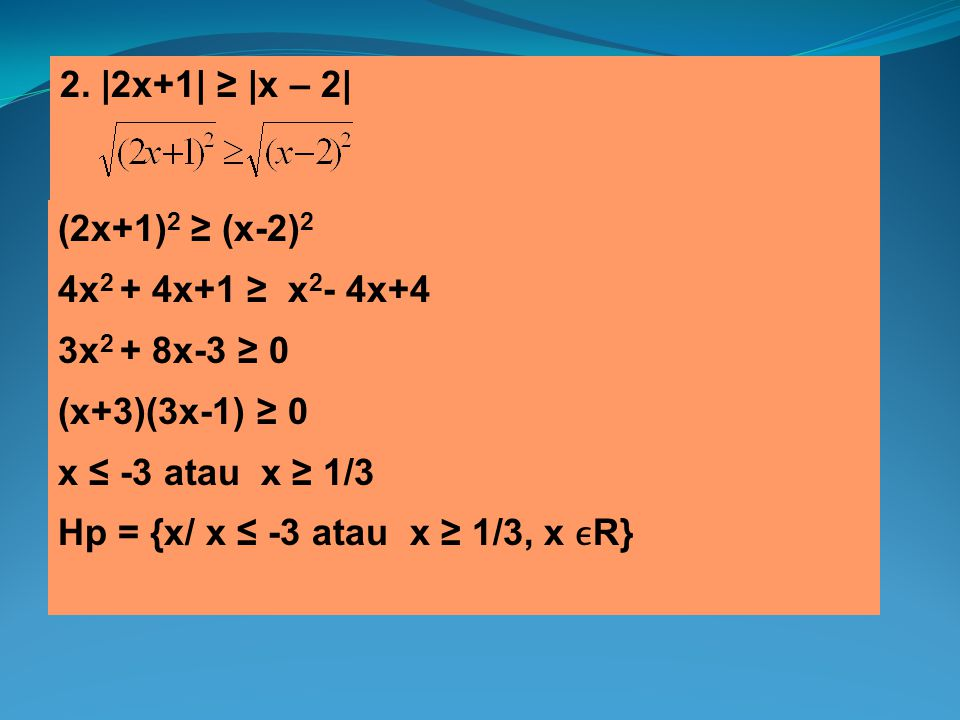 2. |2x+1| ≥ |x – 2| (2x+1)2 ≥ (x-2)2. 4x2 + 4x+1 ≥ x2- 4x+4. 3x2 + 8x-3 ≥ 0. (x+3)(3x-1) ≥ 0. x ≤ -3 atau x ≥ 1/3.