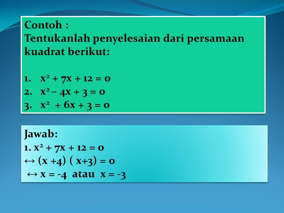 Contoh : Tentukanlah penyelesaian dari persamaan kuadrat berikut: x2 + 7x + 12 = 0. x2 – 4x + 3 = 0.