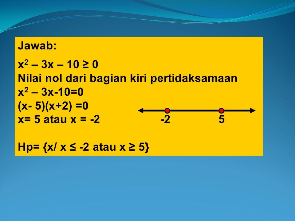 Jawab: x2 – 3x – 10 ≥ 0. Nilai nol dari bagian kiri pertidaksamaan. x2 – 3x-10=0. (x- 5)(x+2) =0.
