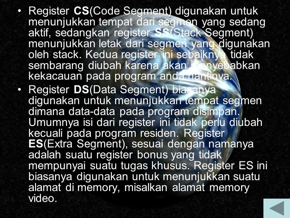 Register CS(Code Segment) digunakan untuk menunjukkan tempat dari segmen yang sedang aktif, sedangkan register SS(Stack Segment) menunjukkan letak dari segmen yang digunakan oleh stack. Kedua register ini sebaiknya tidak sembarang diubah karena akan menyebabkan kekacauan pada program anda nantinya.