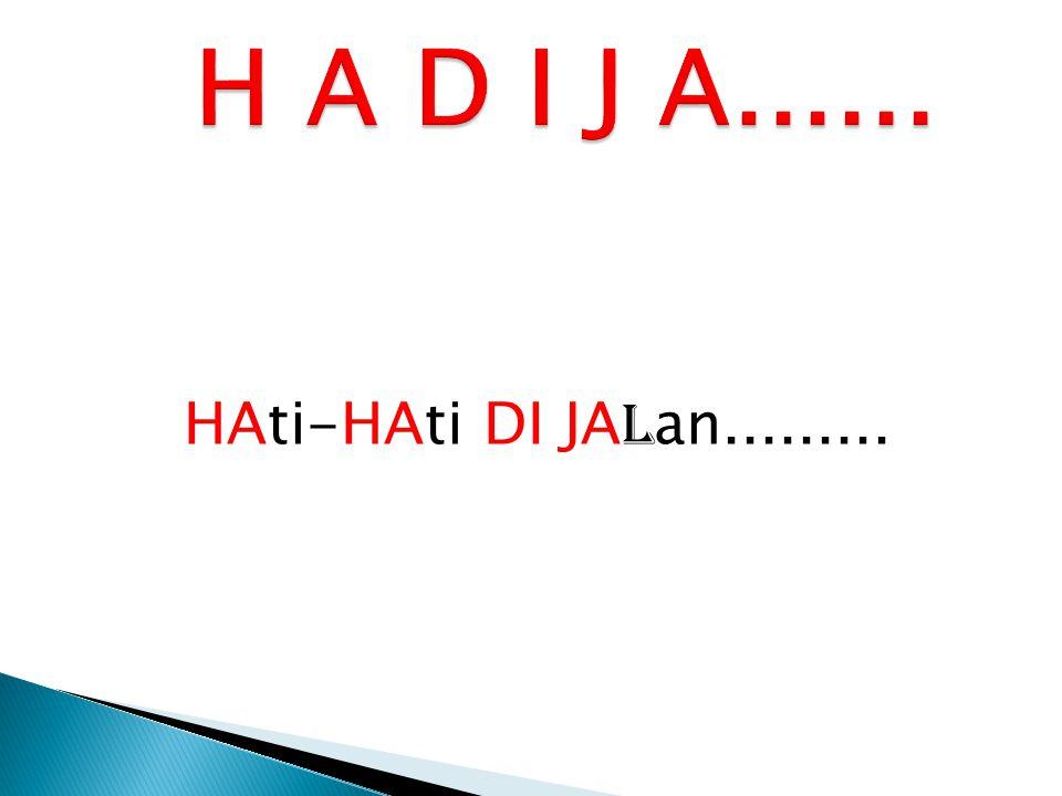 H A D I J A...... HAti-HAti DI JAlan.........