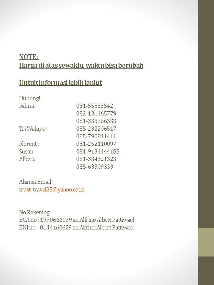 NOTE : Harga di atas sewaktu-waktu bisa berubah Untuk informasi lebih lanjut Hubungi : Fahmi : 081-55555542 082-131465779 081-333766333 Tri Waluyo : 085-232206517 085-790841411 Florent : 081-252110097 Susan : 081-9134444188 Albert : 081-334321323 085-63309333 Alamat Email : trust_travel85@yahoo.co.id No Rekening: BCA no : 1990666039 an Alfrino Albert Pattiwael BNI no : 0144160629 an Alfrino Albert Pattiwael