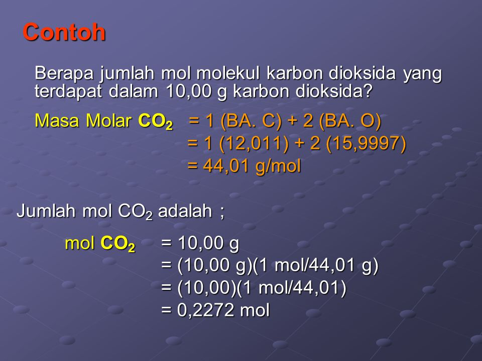 Contoh Berapa jumlah mol molekul karbon dioksida yang terdapat dalam 10,00 g karbon dioksida Masa Molar CO2 = 1 (BA. C) + 2 (BA. O)