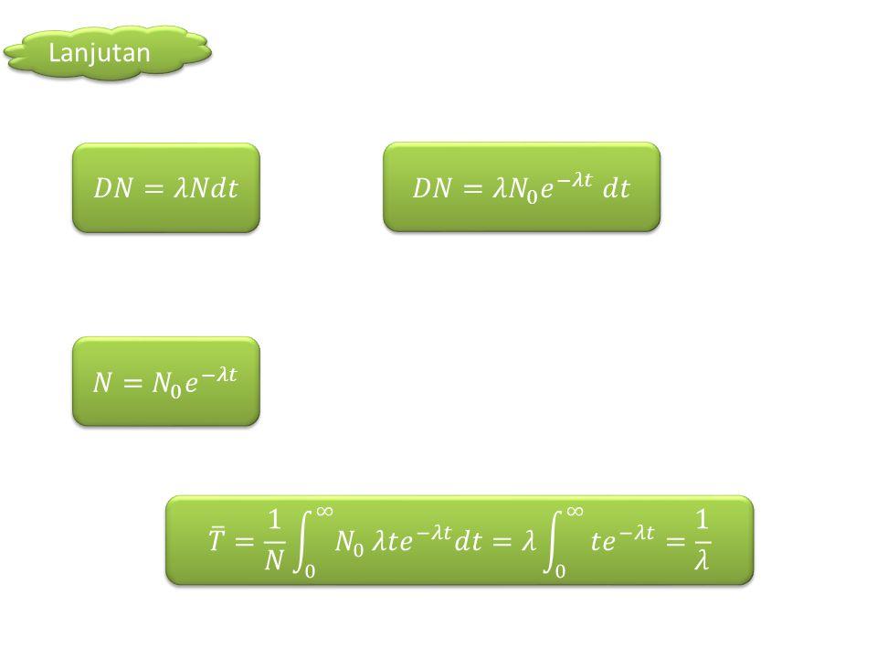 Lanjutan 𝐷𝑁=𝜆𝑁𝑑𝑡. 𝐷𝑁=𝜆 𝑁 0 𝑒 −𝜆𝑡 𝑑𝑡. 𝑁= 𝑁 0 𝑒 −𝜆𝑡.