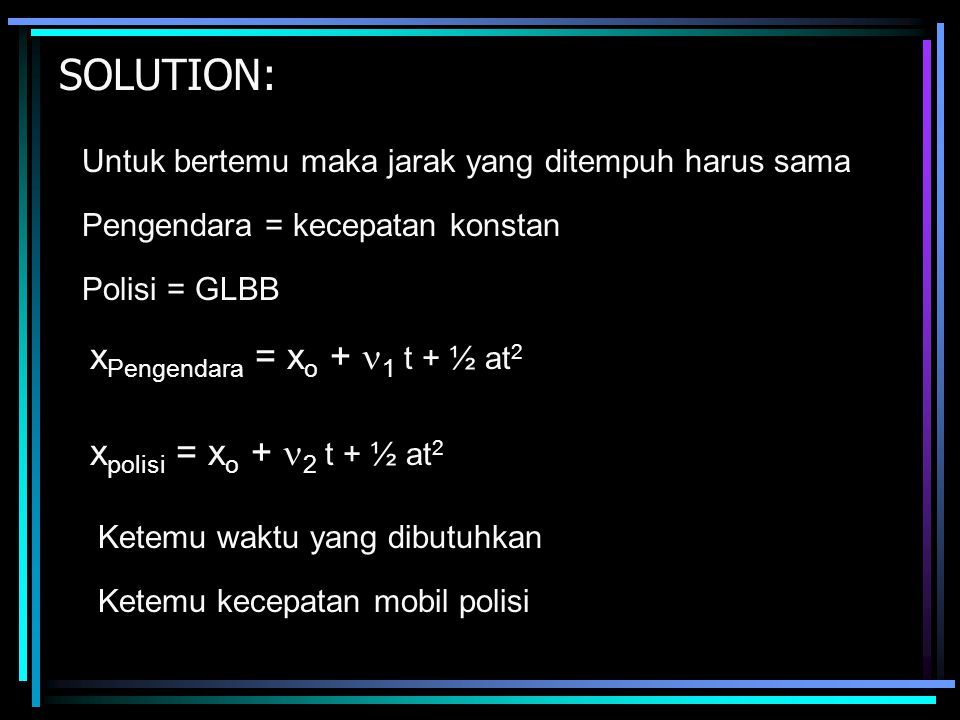 SOLUTION: xPengendara = xo + 1 t + ½ at2 xpolisi = xo + 2 t + ½ at2