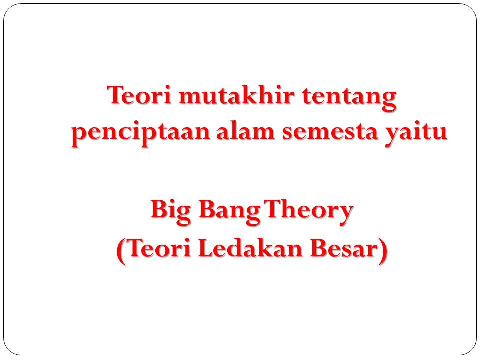 Teori mutakhir tentang penciptaan alam semesta yaitu Big Bang Theory (Teori Ledakan Besar)
