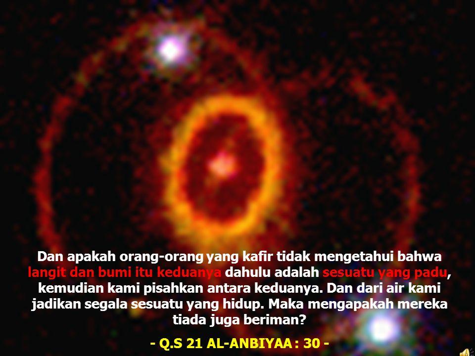 Dan apakah orang-orang yang kafir tidak mengetahui bahwa langit dan bumi itu keduanya dahulu adalah sesuatu yang padu, kemudian kami pisahkan antara keduanya. Dan dari air kami jadikan segala sesuatu yang hidup. Maka mengapakah mereka tiada juga beriman