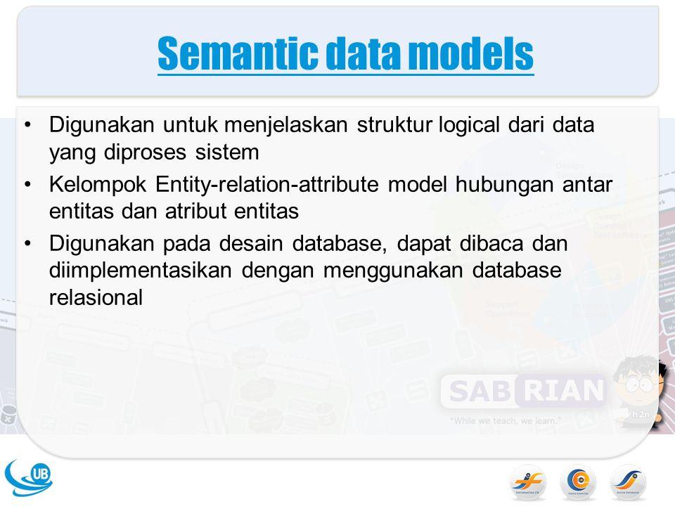Semantic data models Digunakan untuk menjelaskan struktur logical dari data yang diproses sistem.