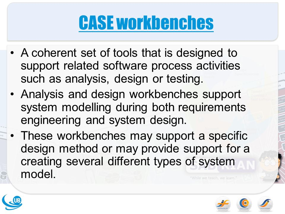 CASE workbenches A coherent set of tools that is designed to support related software process activities such as analysis, design or testing.