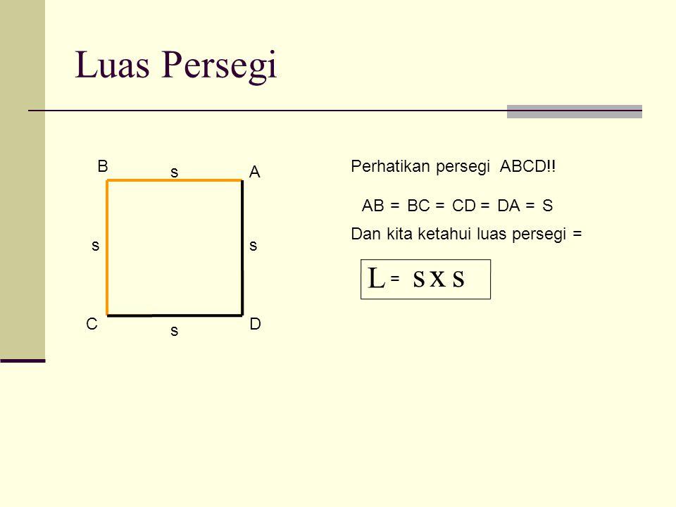 Luas Persegi s x s L B Perhatikan persegi ABCD!! s A AB = BC = CD = DA
