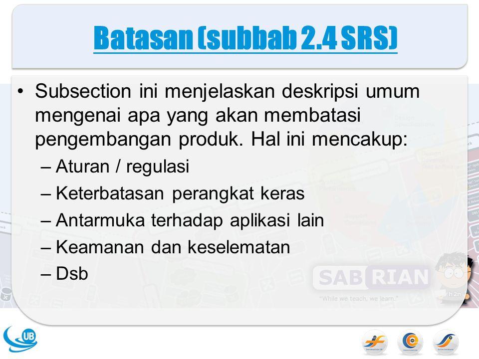 Batasan (subbab 2.4 SRS) Subsection ini menjelaskan deskripsi umum mengenai apa yang akan membatasi pengembangan produk. Hal ini mencakup: