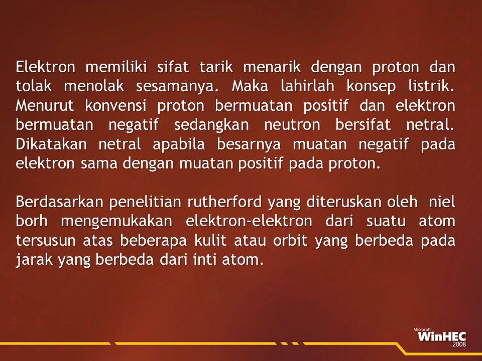 Elektron memiliki sifat tarik menarik dengan proton dan tolak menolak sesamanya. Maka lahirlah konsep listrik. Menurut konvensi proton bermuatan positif dan elektron bermuatan negatif sedangkan neutron bersifat netral. Dikatakan netral apabila besarnya muatan negatif pada elektron sama dengan muatan positif pada proton.