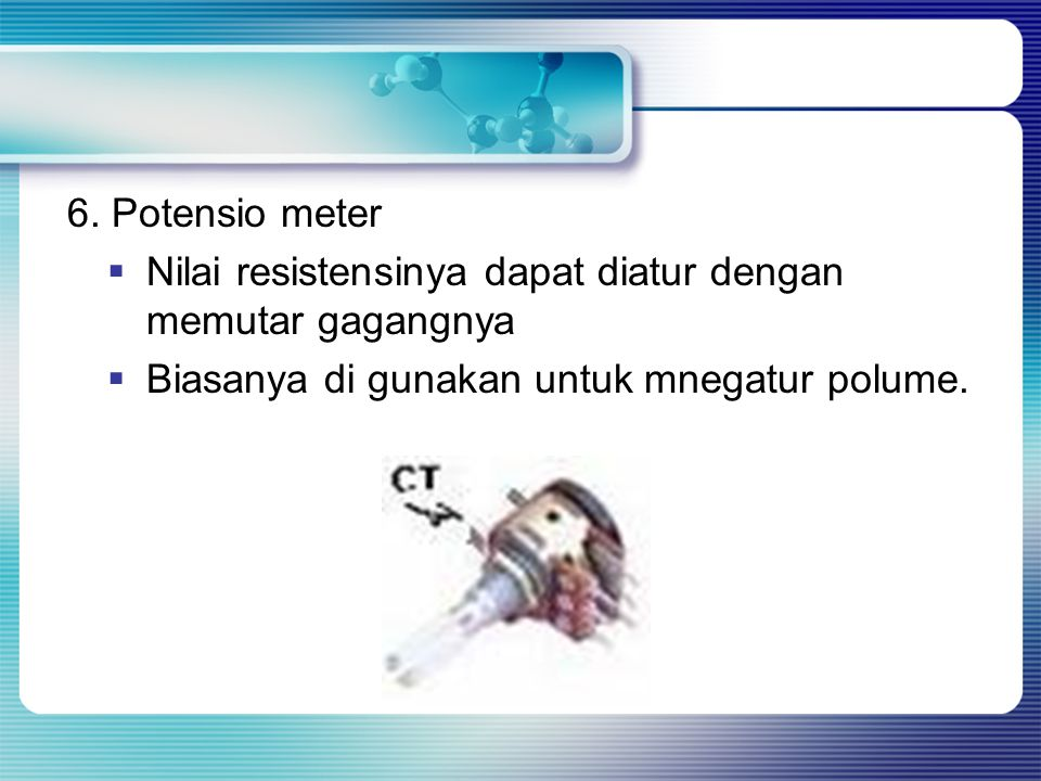 6. Potensio meter Nilai resistensinya dapat diatur dengan memutar gagangnya.