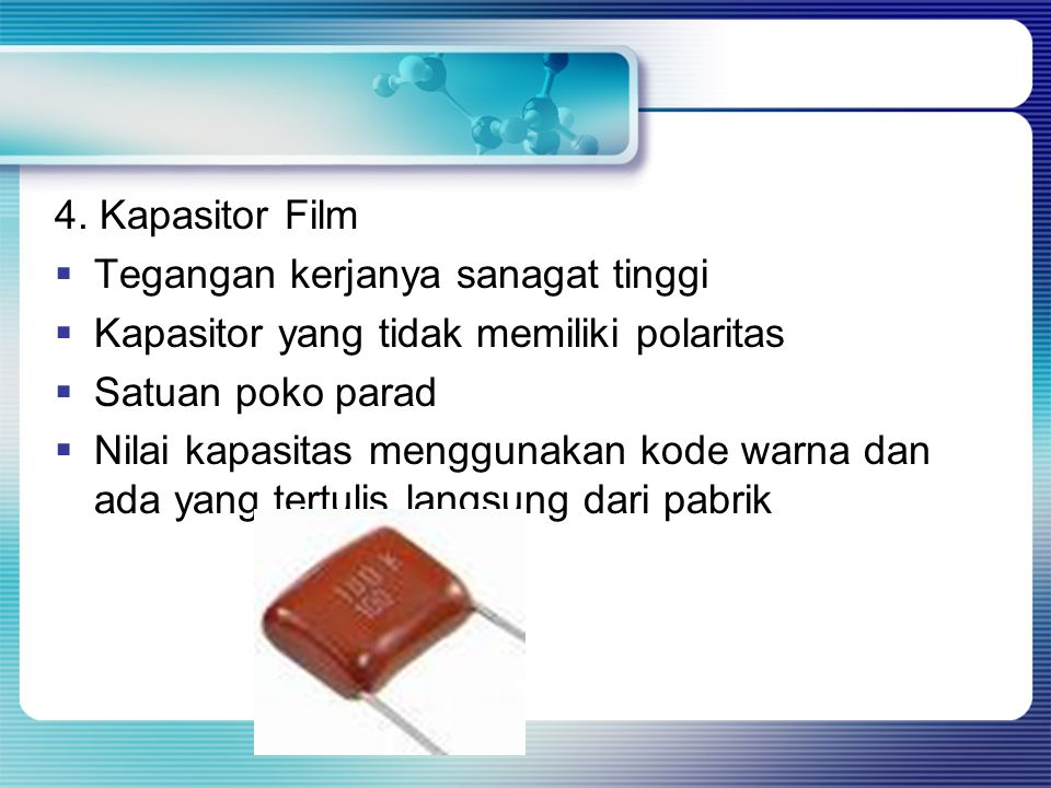 4. Kapasitor Film Tegangan kerjanya sanagat tinggi. Kapasitor yang tidak memiliki polaritas. Satuan poko parad.
