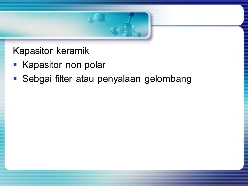 Kapasitor keramik Kapasitor non polar Sebgai filter atau penyalaan gelombang