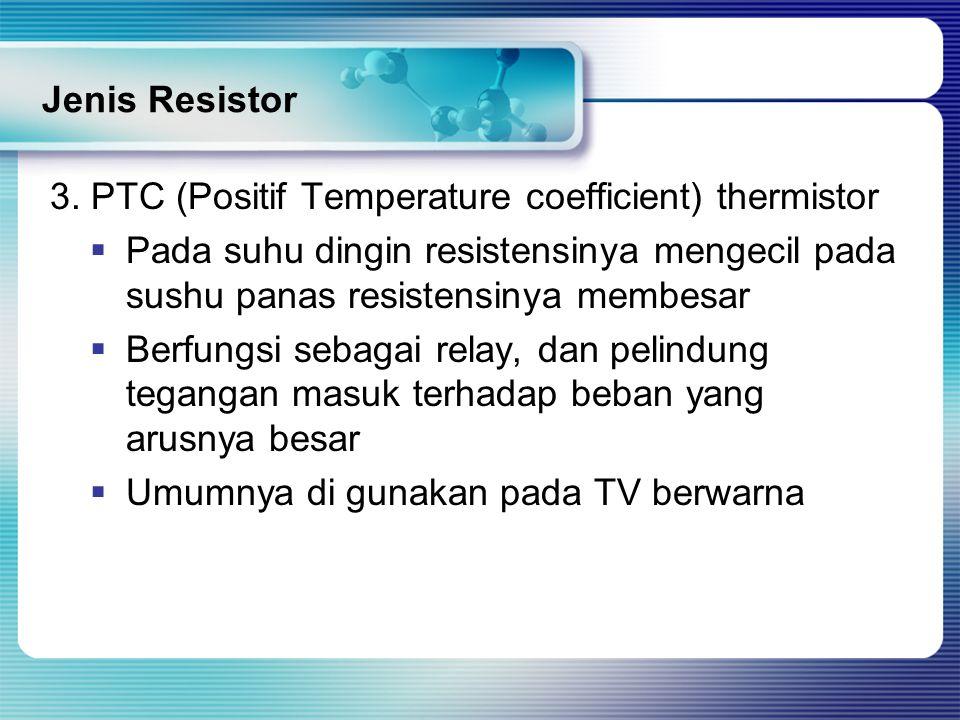 Jenis Resistor 3. PTC (Positif Temperature coefficient) thermistor. Pada suhu dingin resistensinya mengecil pada sushu panas resistensinya membesar.