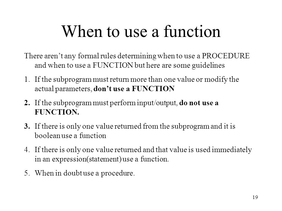 When to use a function There aren't any formal rules determining when to use a PROCEDURE and when to use a FUNCTION but here are some guidelines.