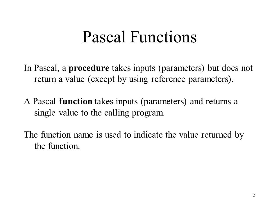 Pascal Functions In Pascal, a procedure takes inputs (parameters) but does not return a value (except by using reference parameters).