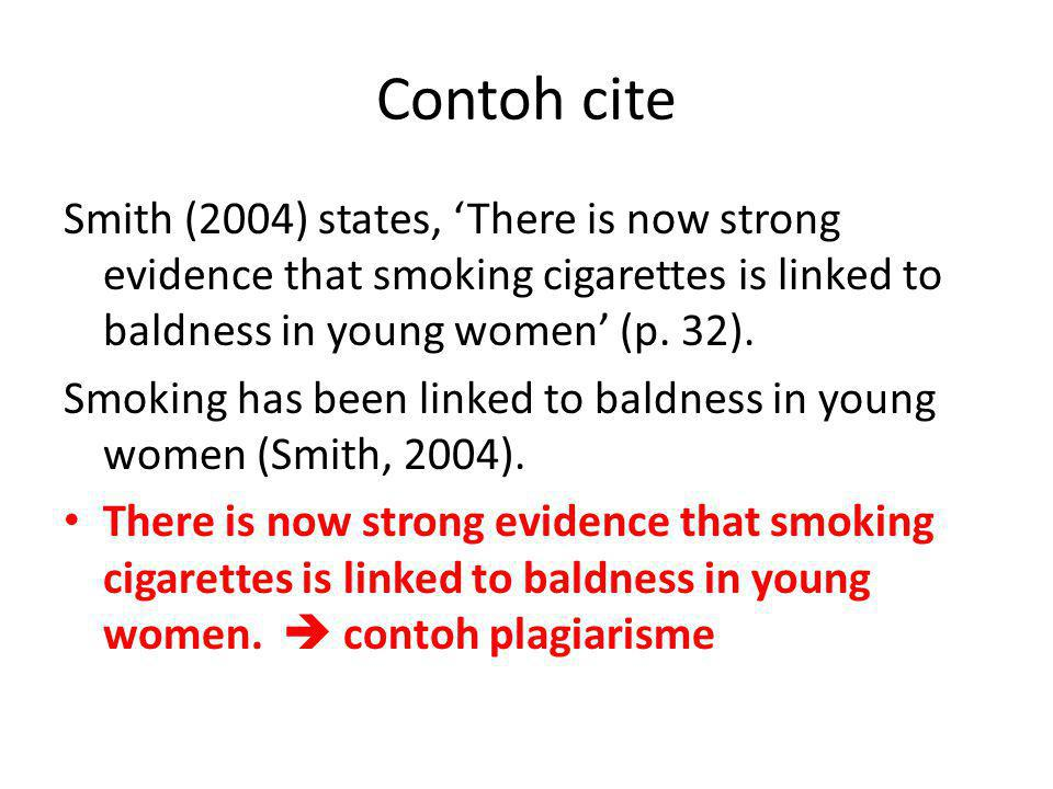 Contoh cite Smith (2004) states, 'There is now strong evidence that smoking cigarettes is linked to baldness in young women' (p. 32).