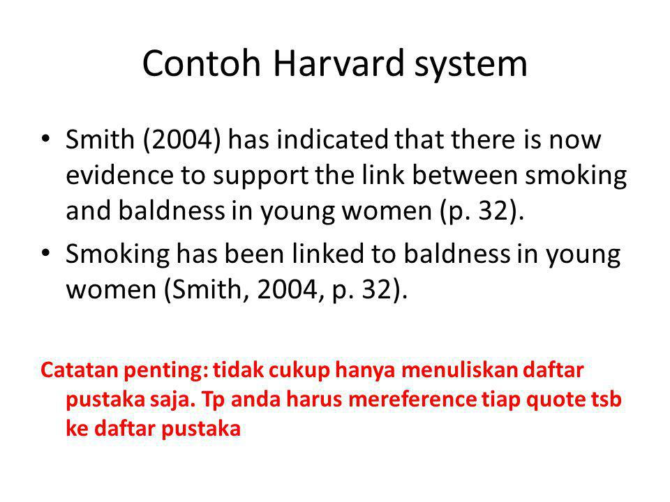 Contoh Harvard system Smith (2004) has indicated that there is now evidence to support the link between smoking and baldness in young women (p. 32).