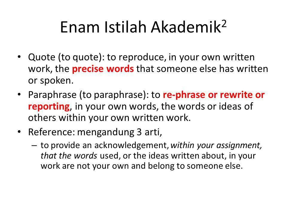 Enam Istilah Akademik2 Quote (to quote): to reproduce, in your own written work, the precise words that someone else has written or spoken.