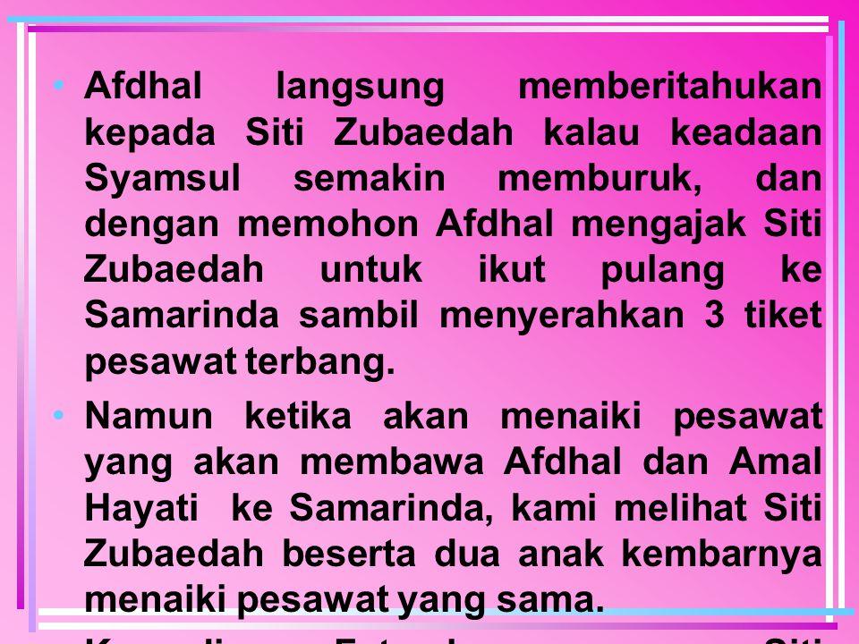 Afdhal langsung memberitahukan kepada Siti Zubaedah kalau keadaan Syamsul semakin memburuk, dan dengan memohon Afdhal mengajak Siti Zubaedah untuk ikut pulang ke Samarinda sambil menyerahkan 3 tiket pesawat terbang.