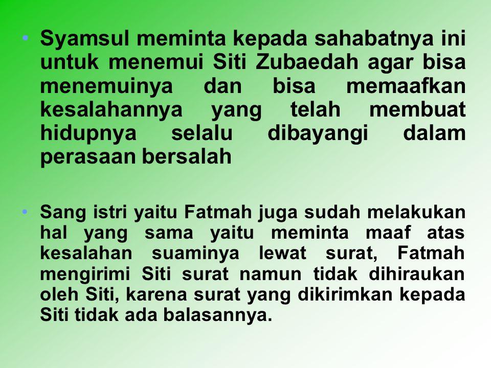 Syamsul meminta kepada sahabatnya ini untuk menemui Siti Zubaedah agar bisa menemuinya dan bisa memaafkan kesalahannya yang telah membuat hidupnya selalu dibayangi dalam perasaan bersalah