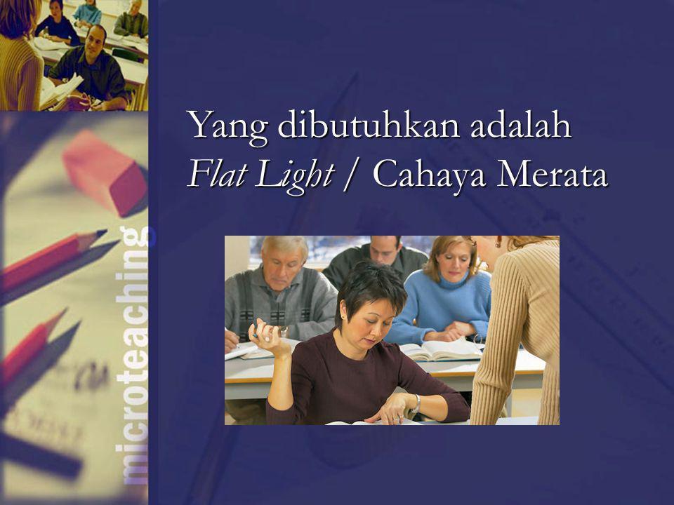 Yang dibutuhkan adalah Flat Light / Cahaya Merata