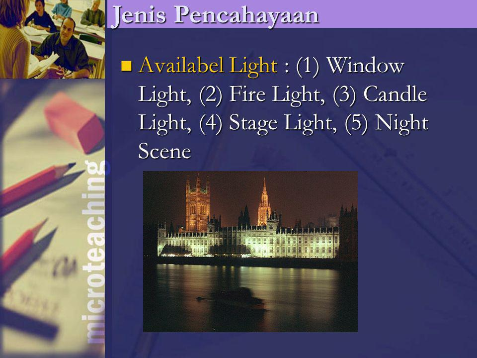 Jenis Pencahayaan Availabel Light : (1) Window Light, (2) Fire Light, (3) Candle Light, (4) Stage Light, (5) Night Scene.
