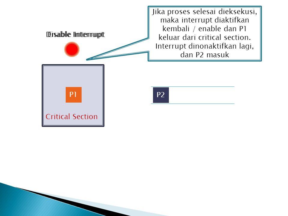 Jika proses selesai dieksekusi, maka interrupt diaktifkan kembali / enable dan P1 keluar dari critical section. Interrupt dinonaktifkan lagi, dan P2 masuk