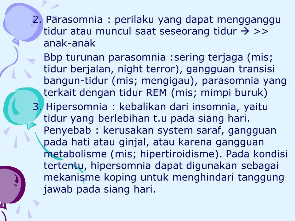 2. Parasomnia : perilaku yang dapat mengganggu tidur atau muncul saat seseorang tidur  >> anak-anak