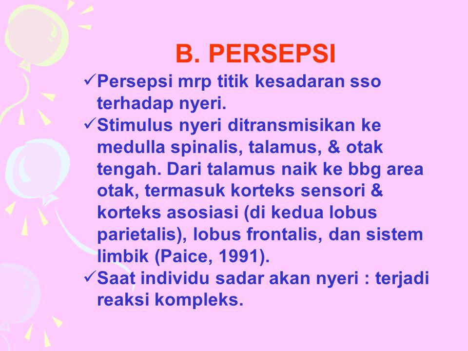 B. PERSEPSI Persepsi mrp titik kesadaran sso terhadap nyeri.