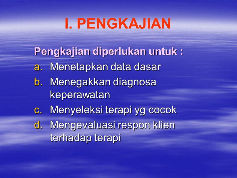 I. PENGKAJIAN Pengkajian diperlukan untuk : Menetapkan data dasar