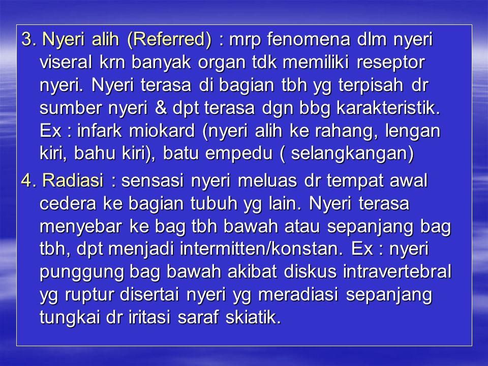 3. Nyeri alih (Referred) : mrp fenomena dlm nyeri viseral krn banyak organ tdk memiliki reseptor nyeri. Nyeri terasa di bagian tbh yg terpisah dr sumber nyeri & dpt terasa dgn bbg karakteristik. Ex : infark miokard (nyeri alih ke rahang, lengan kiri, bahu kiri), batu empedu ( selangkangan)