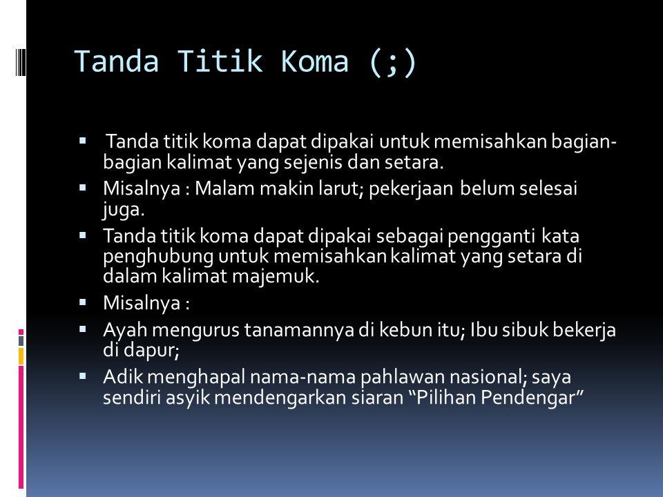 Tanda Titik Koma (;) Tanda titik koma dapat dipakai untuk memisahkan bagian- bagian kalimat yang sejenis dan setara.