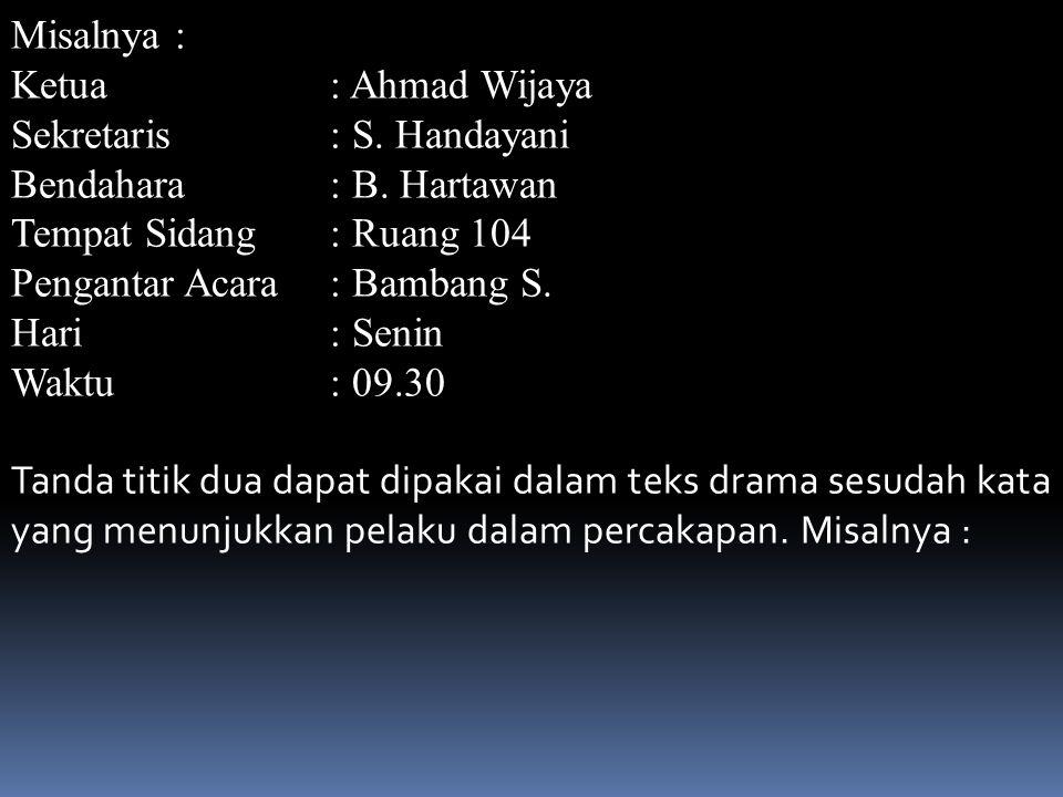 Misalnya : Ketua : Ahmad Wijaya. Sekretaris : S. Handayani. Bendahara : B. Hartawan. Tempat Sidang : Ruang 104.