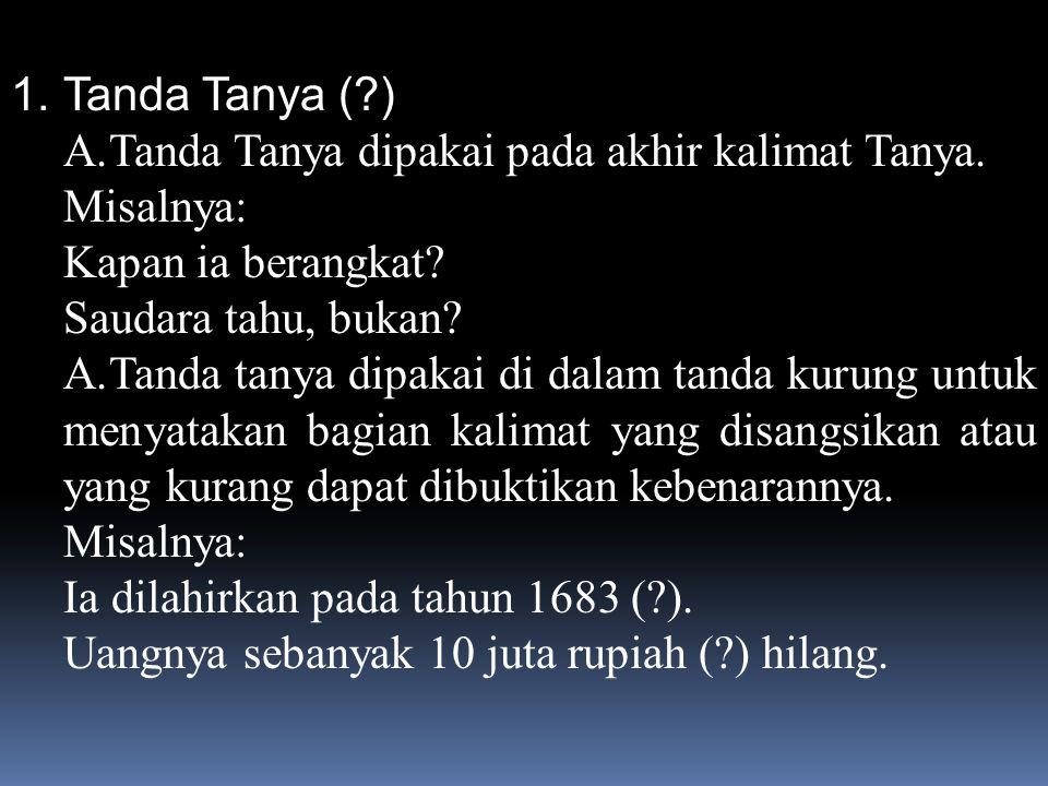 Tanda Tanya ( ) Tanda Tanya dipakai pada akhir kalimat Tanya. Misalnya: Kapan ia berangkat Saudara tahu, bukan